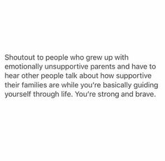 Shout out to people who grew up with emotionally unsupportive parents. You are strong and brave