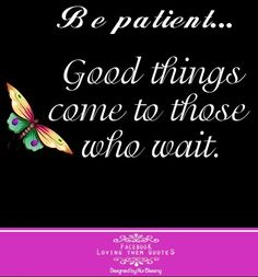 Be patient quote via Loving Them Quotes on Facebook