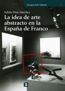 La Idea de arte abstracto en la España de Franco / Jualián Díaz Sánchez