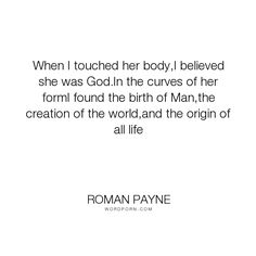 "Roman Payne - ""When I touched her body,I believed she was God.In the curves of her formI found the..."". humor, life, inspirational, truth, wisdom, romance, god, funny, inspirational-quotes, inspiration, relationships, books, humour, reality, friendship, courage, strength, girls, desire, emotion, honesty, imagination, individuality, passion, women, living, music, men, fearless, novel, sex, freedom, inspirational-life, inspirational-love, growing-up, self, sexuality, bravery, fiction, society…"