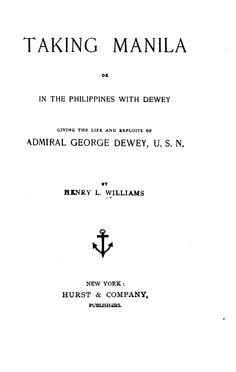 Taking Manila; or, In the Philippines with Dewey, giving the life and exploits of Admiral George Dewey, U.S.N. By Henry L. Williams.	Williams, Henry Llewellyn, 1842- Publication Info : Ann Arbor, Michigan: University of Michigan Library	http://quod.lib.umich.edu/p/philamer/ABZ6532.0001.001?view=toc
