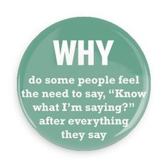 """Funny Buttons - Custom Buttons - Promotional Badges - Funny Philosophical Sayings Pins - Wacky Buttons - Why do some people feel the need to say, """"Know what I'm saying?"""" after everything they say"""