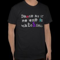 Dance as if no one is watching. t-shirts by BartzPeterson
