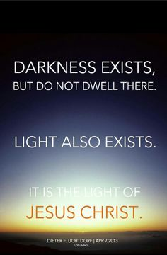 """Darkness exists, but do not dwell there.  Light also exists.  It is the light of Jesus Christ."" - Dieter F. Uchtdorf"