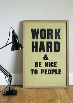 Work Hanrd and be nice to people
