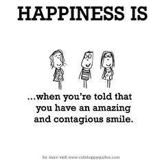 Happiness is, when you are told that you have an amazing and contagious smile. - Cute Happy Quotes