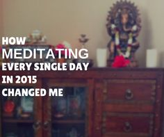 How Meditating Every Single Day In 2015 Changed Me - Shanti Path