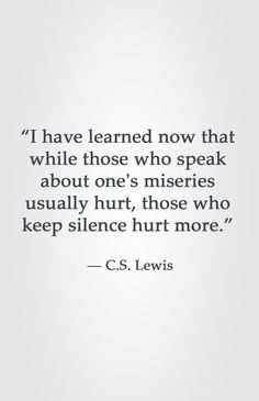 """""""I have learned now that while those who speak about one's miseries usually hurt, those who keep silence hurt more.""""  ― C.S. Lewis"""