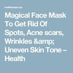 Magical Face Mask To Get Rid Of Spots, Acne scars, Wrinkles & Uneven Skin Tone – Health