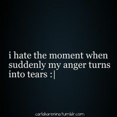 Which is why I don't fight. My anger always turns to tears. Boo!