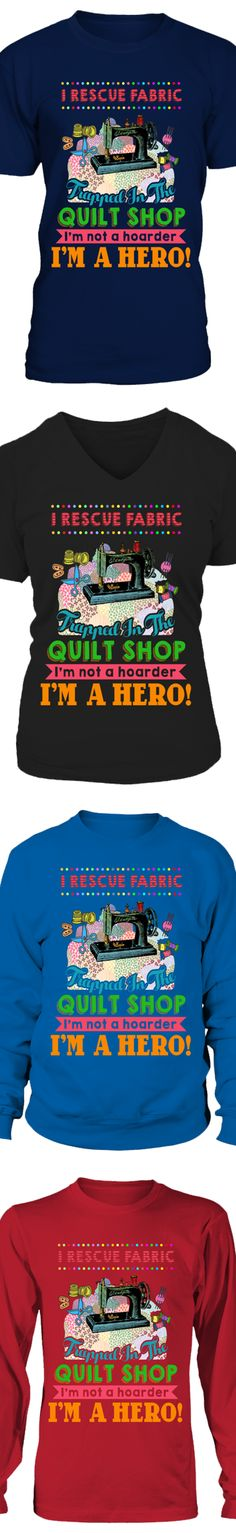 I Rescue Fabric Trapped In The Quilt Shop. I'm Not A Hoarder, I'm A Hero!...  Show your love of Quilting with this design printed in the USA.  Available in Gildan Cotton T-Shirt / V-Neck / Long-Sleeve / Sweatshirt.   US/Canada orders are delivered in 10-14 days.