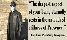 """""""The deepest aspect of your being eternally rests in the untouched stillness of Presence."""" -Anon I mus (Spiritually Anonymous)"""
