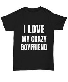 I Love My Crazy Boyfriend T-shirt Funny Gift For Gag Unisex Tee! I love it!