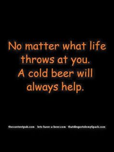 No matter what life throws at you, a cold beer will always help!