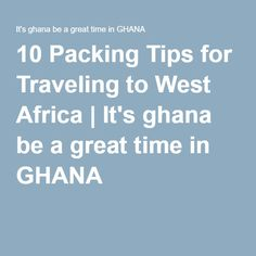 10 Packing Tips for Traveling to West Africa | It's ghana be a great time in GHANA