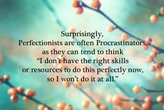 Perfectionists are often procrastinators My entire life experience summed up in one sentence.