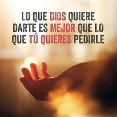 Lo que Dios quiere darte es mejor que lo que tú quieres pedirle. #frases