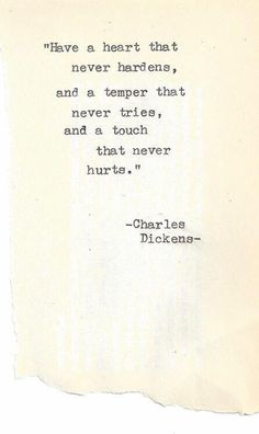 """Have a heart that never hardens, and a temper that never tries, and a touch that never hurts."" - Charles Dickens"