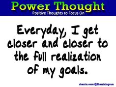Power Thought: Everyday, I get closer and closer to the full realization of my goals.