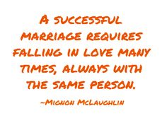 A successful marriage requires falling in love many times, always with the same person.  ~Mignon McLaughlin, The Second Neurotic's Notebook, 1966 Just Happy Quotes, Happy Marriage Quotes, Marriage Relationship, Happy Relationships, Love And Marriage, Quotes To Live By, Love My Man, Really Love You, Sex And Love
