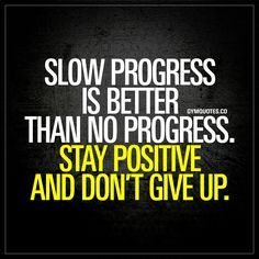 """Slow progress is better than no progress. Stay positive and don't give up."" - Any kind of progress (both in life and in the gym) is better than no progress at all. Always remain positive and make sure that you don't give up!"