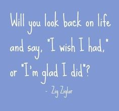 "Spend time with those you love.  One of these days you will say either,  ""I Wish I had "" or ""I'm Glad I did"" ~ Zig Ziglar"
