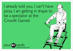 Funny Sports Ecard: I already told you, I can't have pizza, I am getting in shape to be a spectator at the Crossfit Games!