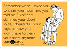 """Remember when I asked you to clean your room and you told me, """"No!"""" and slammed your door? Well, I donated all your toys, so now you won't have to clean your room anymore."""
