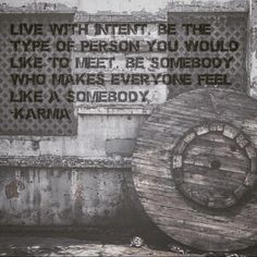 """Live with intent. Be the type of person you would like to meet. """"Be somebody who makes EVERYONE feel like a somebody"""" –Karma.  As you go about your day, your life, seek out ways to respond with kindness--to inject love into the world around you. Smiles are free, but they mean a whole lot. """"Conscious effort to live in kindness and truth is rewarded by life reflecting the same kindness back to you, often in ways more beautiful than you can yet imagine"""" -Dr. Wayne Dyer. #BeKind #Karma #Quote #Inspiration"""