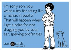 I'm sorry son, you want a toy for acting like a maniac in public? That will happen when I get a prize for not dragging you by your ear, spewing profanities.