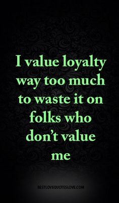 I value loyalty way too much to waste it on folks who don't value me