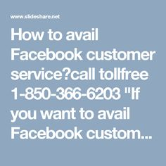 """How to avail Facebook customer service?call tollfree 1-850-366-6203""""If you want to avail Facebook customer service, then place a call at 1-850-366-6203 and get assisted in the following manner:-  • Get info on 'Recommendation' feature.  • Nectar for the Facebook issues is available.  • All the day and night availability.  For more information: http://www.monktech.net/facebook-customer-care-service-hacked-account.html  """""""