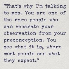 That's why I'm talking to you. You are one of the rare people who can separate your observation from your preconception. You see what it is, where most people see what they expect. | #INFJ