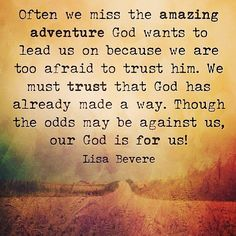 Often we miss the amazing adventure God wants to lead us on because we are too afraid to trust him. We must Trust that God has already made a way. Though the odds may be against us, our God is for us! - Lisa Bevere