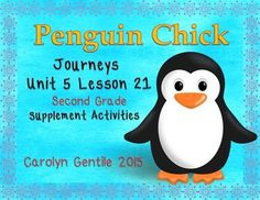 Penguin Chicks Journeys Unit 5 Lesson 21 Second Grade Supplement Activities Common Core aligned  Pg. 3-4 Vocabulary in Context – copy sides A and B back to back, fold on the solid lines, cut on the dotted lines – write a sentence and illustrate each vocabulary word Pg. 5 The Spelling Rookery! – unscramble each spelling word and match the spelling word egg to the correct father Pg. 6 Roll and Toboggan -  roll the dice to see how many times to write each spelling word Pg. 7-9 My Penguin ...