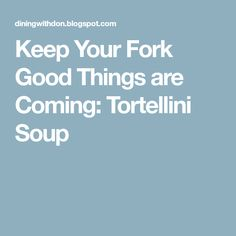 Keep Your Fork Good Things are Coming: Tortellini Soup