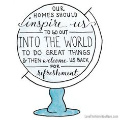 """""""Our homes should inspire us to go out into the world to do great things & then welcome us back for refreshment."""""""