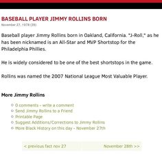 """#Jimmy Rollins #JamesCalvinRollins (born #Novembe27 1978) nicknamed """"#JRoll""""[1] is an American former professional #baseballshortstop. He played for the #PhiladelphiaPhillies from 2000 to 2014 the #LosAngelesDodgers in 2015 and the #ChicagoWhiteSox in 2016. #Shortstop  Born: November 27 1978 (age 38) #Oakland #California #BattedSwitch  Threw: Right MLB debut:  September 17 2000 for the Philadelphia Phillies Last MLB appearance #June8 2016 for the Chicago White Sox  MLB statistics Batting…"""