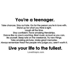 Youre a teenager, live your life to the fullest life quotes life teenager teen have fun teen quotes