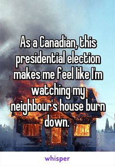 As a Canadian, this presidential election makes me feel like I'm watching my neighbour's house burn down. Canadian Memes, Canadian Things, I Am Canadian, Canada Funny, Canada Eh, Election Memes, Funny Quotes, Funny Memes, Hilarious