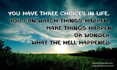 You have three choices in life. You can watch things happen, make things happen or wonder what the hell happened.