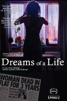 Dreams of a Life (2011) 95 min  -  Documentary | Drama A filmmaker sets out to discover the life of Joyce Vincent, who died in her bedsit in North London in 2003. Her body wasn't discovered for three years, and newspaper reports offered few details of her life - not even a photograph.  Director: Carol Morley Writer: Carol Morley Stars: Zawe Ashton, Alix Luka-Cain, Alistair Abrahams