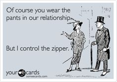 Of course you wear the pants in our relationship. But I control the zipper.