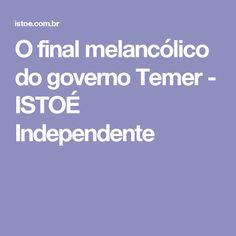 O final melancólico do governo Temer - ISTOÉ Independente