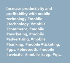 Increase productivity and profitability with mobile technology #mobile #technology, #mobile #commerce, #mobile #marketing, #mobile #advertising, #mobile #banking, #mobile #ticketing, #gps, #bluetooth, #mobile #website, #mobile #app, #qr #codes http://trinidad-and-tobago.remmont.com/increase-productivity-and-profitability-with-mobile-technology-mobile-technology-mobile-commerce-mobile-marketing-mobile-advertising-mobile-banking-mobile-ticketing-gps-bluetooth/  Mobile Technology for Increased…