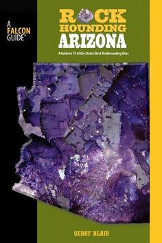 Falcon Guide Rockhounding Arizona: A Guide to 75 of Arizona's Best Rockhounding Sites