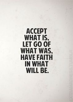 Accept what is. Let go of what was. Have faith in what will be.