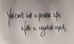 You can't have a positive life with a negative mind.
