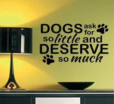 Self-adhesive Vinyl Wall Lettering Available in 3 sizes listed in SIZE drop down menu Dogs ask for so little and Deserve so much *paw accents CHOOSE YOUR COLOR AND SIZE FROM DROP DOWN MENU *For Color