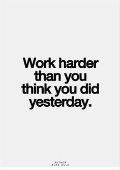 Quotes I LOVE! Work Harder than you did Yesterday! #Quotes #Words #Sayings #Life #Inspiration